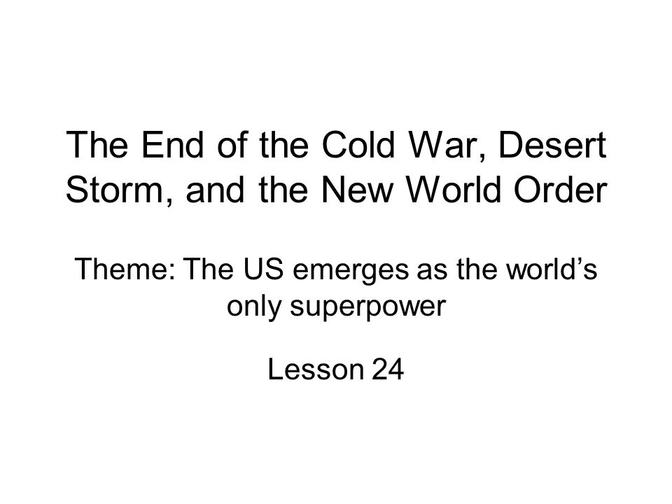 The End of the Cold War, Desert Storm, and the New World Order Lesson 24 Theme: The US emerges as the worlds only superpower