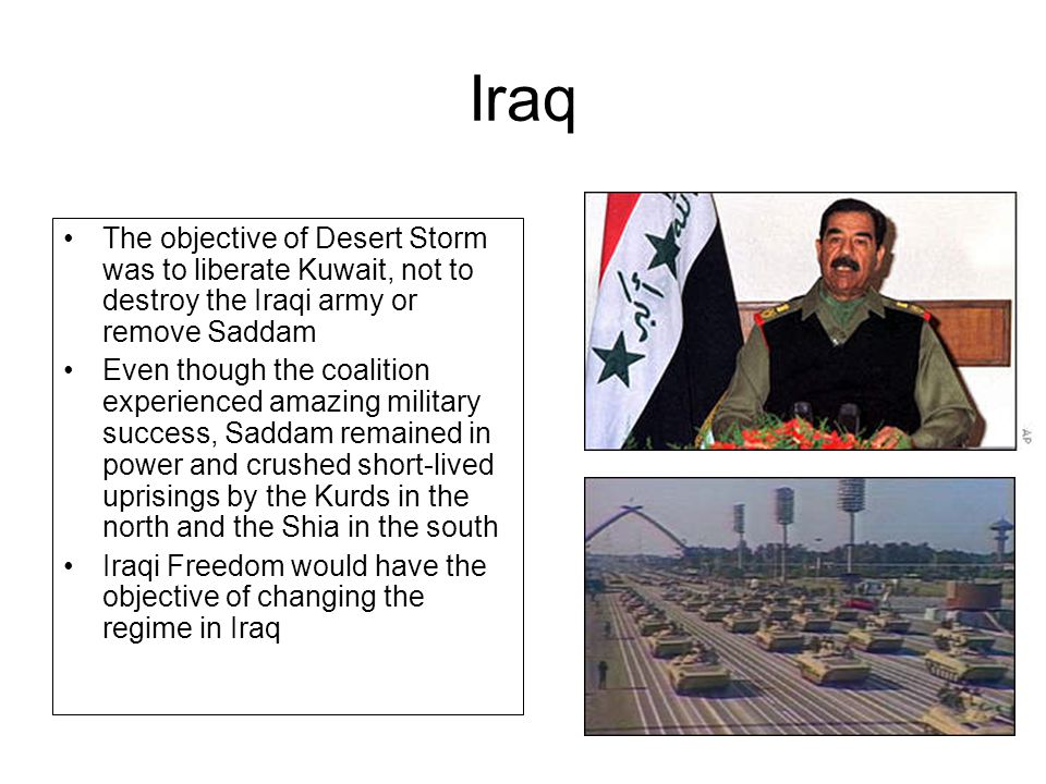 Iraq The objective of Desert Storm was to liberate Kuwait, not to destroy the Iraqi army or remove Saddam Even though the coalition experienced amazin