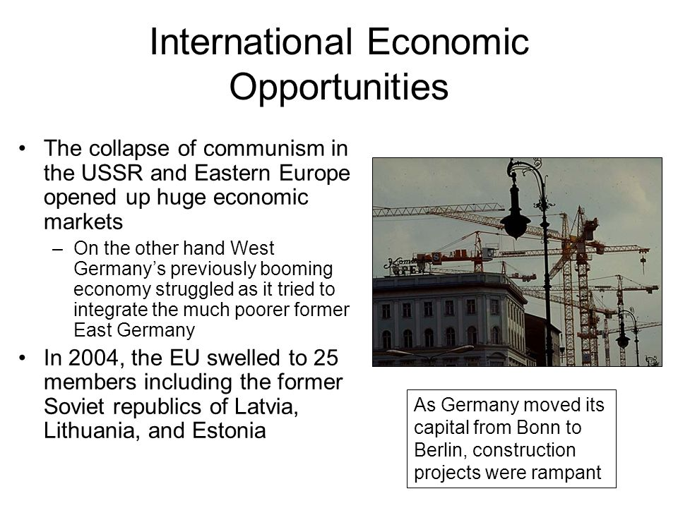 International Economic Opportunities The collapse of communism in the USSR and Eastern Europe opened up huge economic markets –On the other hand West