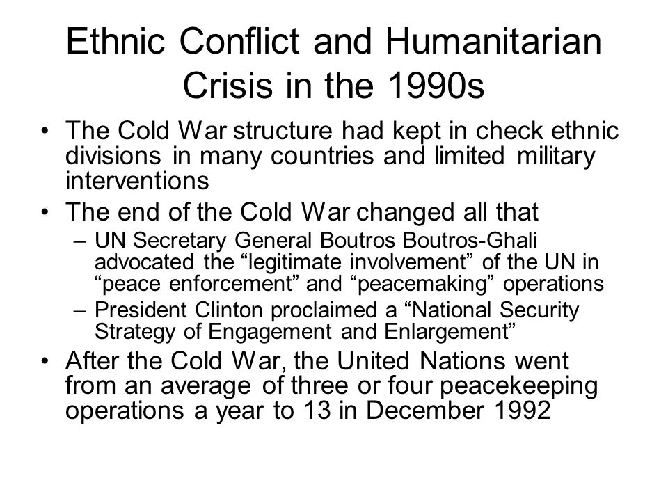 Ethnic Conflict and Humanitarian Crisis in the 1990s The Cold War structure had kept in check ethnic divisions in many countries and limited military