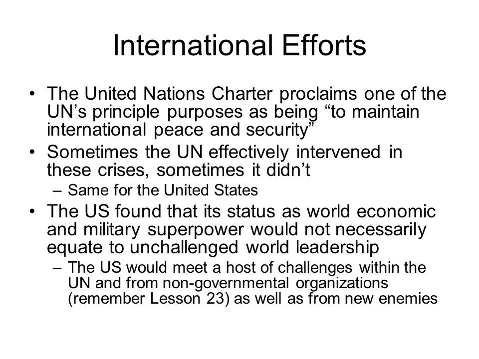 International Efforts The United Nations Charter proclaims one of the UNs principle purposes as being to maintain international peace and security Som
