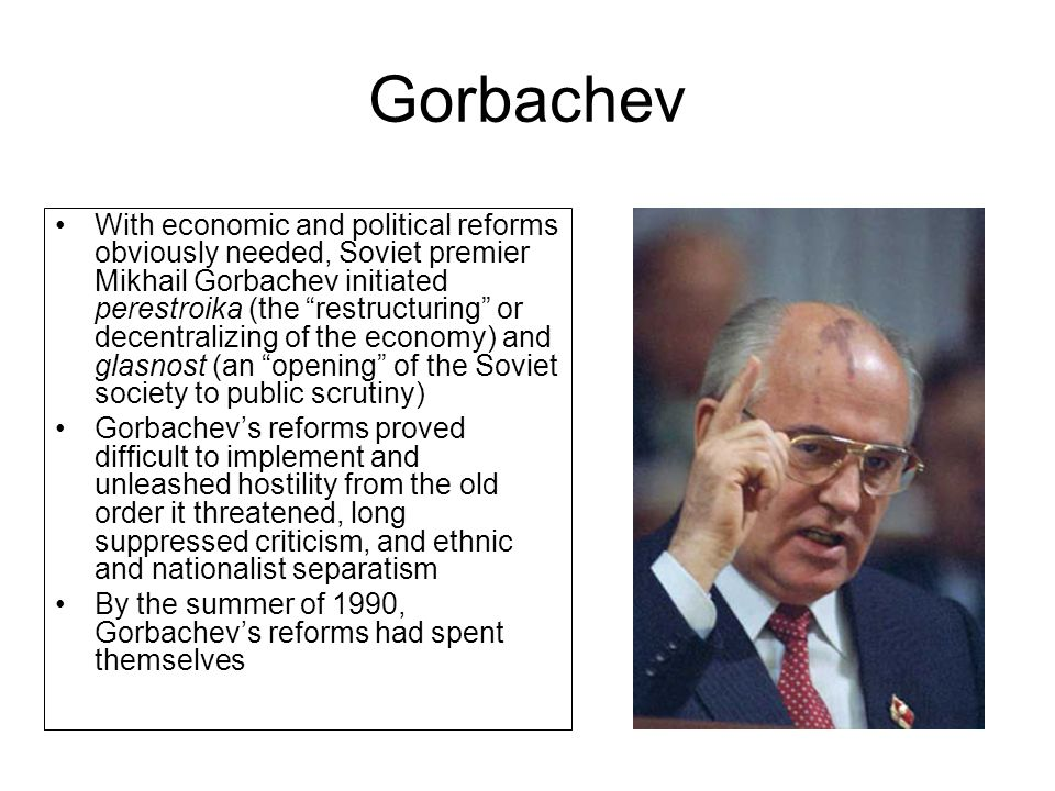 Gorbachev With economic and political reforms obviously needed, Soviet premier Mikhail Gorbachev initiated perestroika (the restructuring or decentral