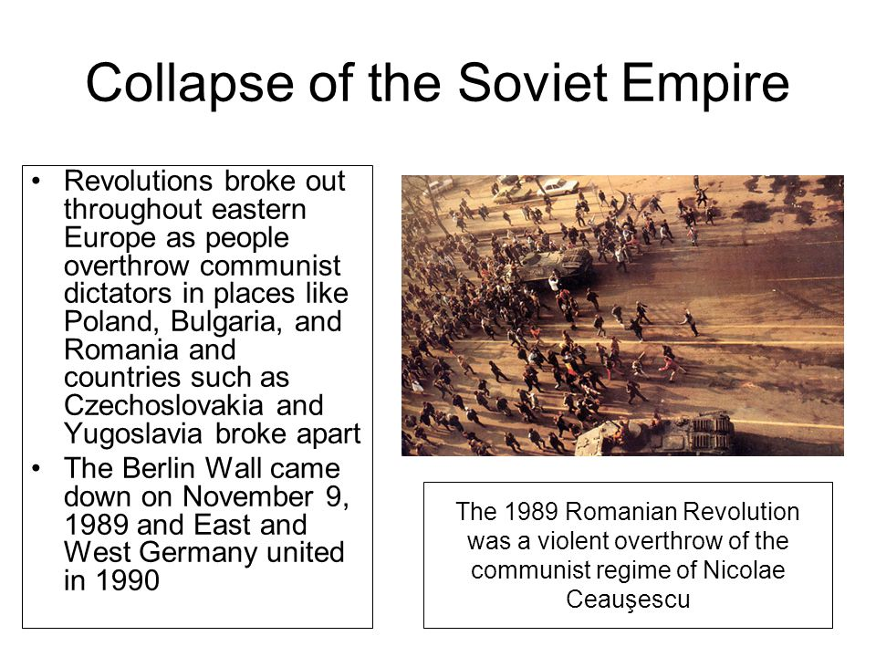 Collapse of the Soviet Empire Revolutions broke out throughout eastern Europe as people overthrow communist dictators in places like Poland, Bulgaria,