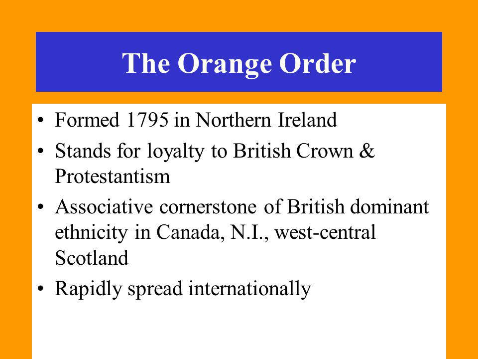 The Orange Order Formed 1795 in Northern Ireland Stands for loyalty to British Crown & Protestantism Associative cornerstone of British dominant ethnicity in Canada, N.I., west-central Scotland Rapidly spread internationally