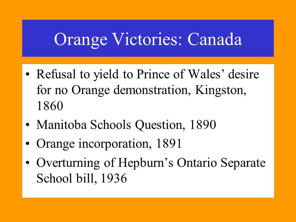Orange Victories: Canada Refusal to yield to Prince of Wales desire for no Orange demonstration, Kingston, 1860 Manitoba Schools Question, 1890 Orange incorporation, 1891 Overturning of Hepburns Ontario Separate School bill, 1936