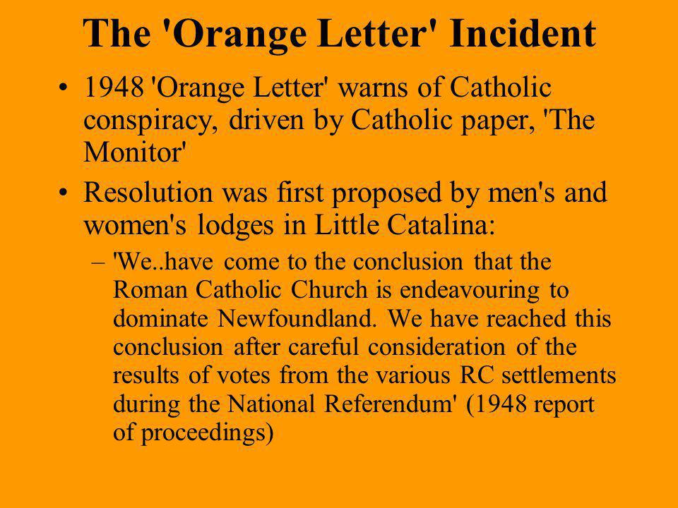 The Orange Letter Incident 1948 Orange Letter warns of Catholic conspiracy, driven by Catholic paper, The Monitor Resolution was first proposed by men s and women s lodges in Little Catalina: – We..have come to the conclusion that the Roman Catholic Church is endeavouring to dominate Newfoundland.