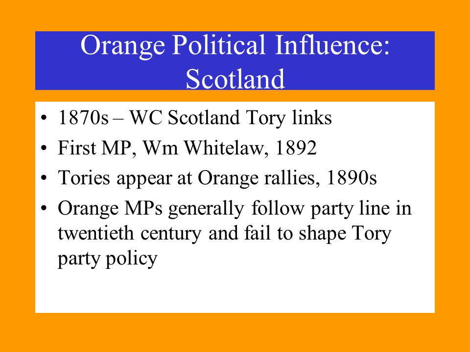 Orange Political Influence: Scotland 1870s – WC Scotland Tory links First MP, Wm Whitelaw, 1892 Tories appear at Orange rallies, 1890s Orange MPs generally follow party line in twentieth century and fail to shape Tory party policy