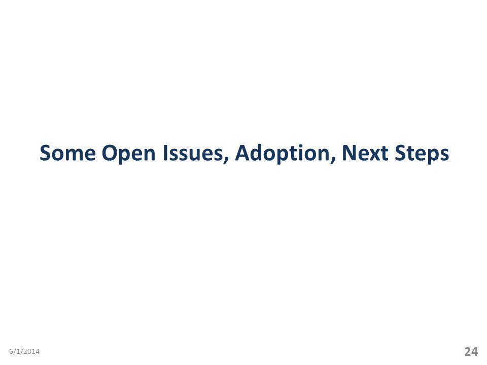 Some Open Issues, Adoption, Next Steps 24 6/1/2014