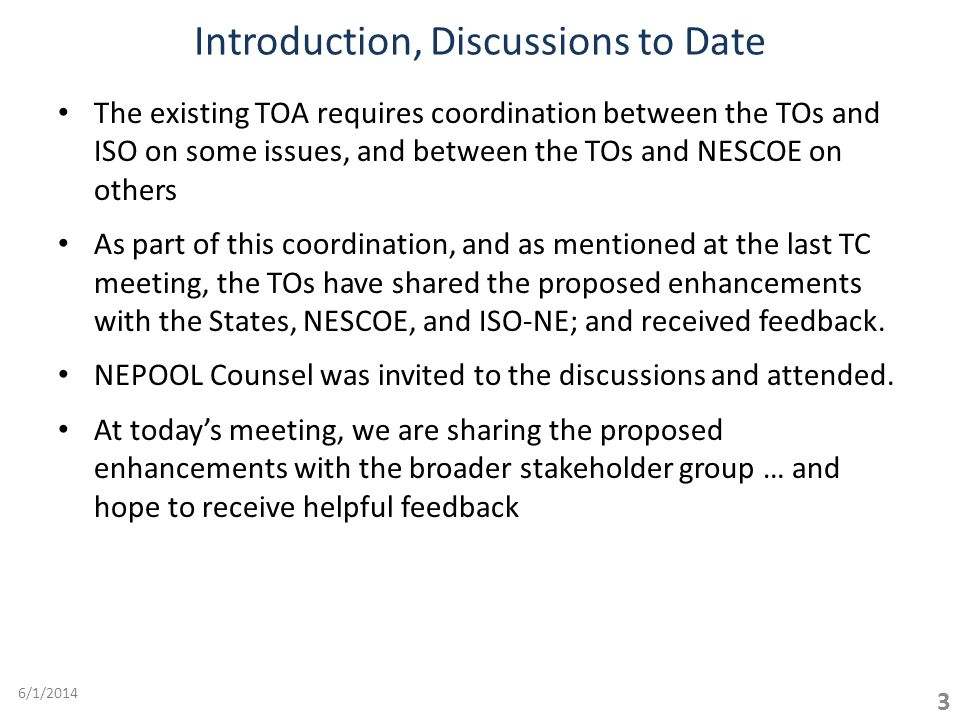 The existing TOA requires coordination between the TOs and ISO on some issues, and between the TOs and NESCOE on others As part of this coordination, and as mentioned at the last TC meeting, the TOs have shared the proposed enhancements with the States, NESCOE, and ISO-NE; and received feedback.
