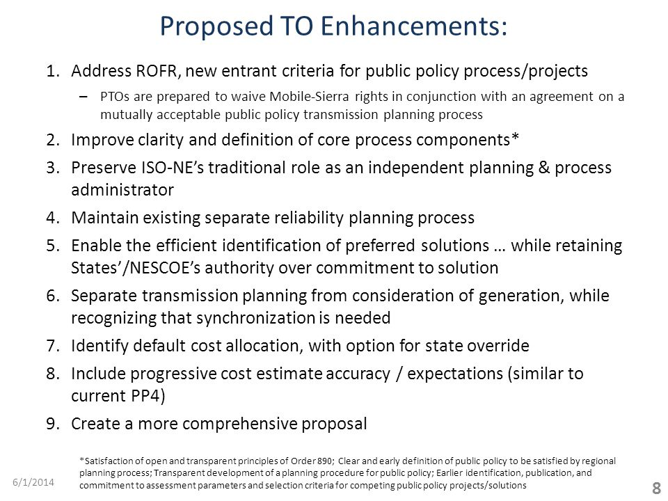 8 1.Address ROFR, new entrant criteria for public policy process/projects – PTOs are prepared to waive Mobile-Sierra rights in conjunction with an agreement on a mutually acceptable public policy transmission planning process 2.Improve clarity and definition of core process components* 3.Preserve ISO-NEs traditional role as an independent planning & process administrator 4.Maintain existing separate reliability planning process 5.Enable the efficient identification of preferred solutions … while retaining States/NESCOEs authority over commitment to solution 6.Separate transmission planning from consideration of generation, while recognizing that synchronization is needed 7.Identify default cost allocation, with option for state override 8.Include progressive cost estimate accuracy / expectations (similar to current PP4) 9.Create a more comprehensive proposal Proposed TO Enhancements: *Satisfaction of open and transparent principles of Order 890; Clear and early definition of public policy to be satisfied by regional planning process; Transparent development of a planning procedure for public policy; Earlier identification, publication, and commitment to assessment parameters and selection criteria for competing public policy projects/solutions 6/1/2014