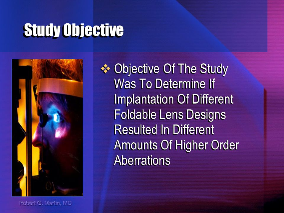Study Objective Objective Of The Study Was To Determine If Implantation Of Different Foldable Lens Designs Resulted In Different Amounts Of Higher Order Aberrations
