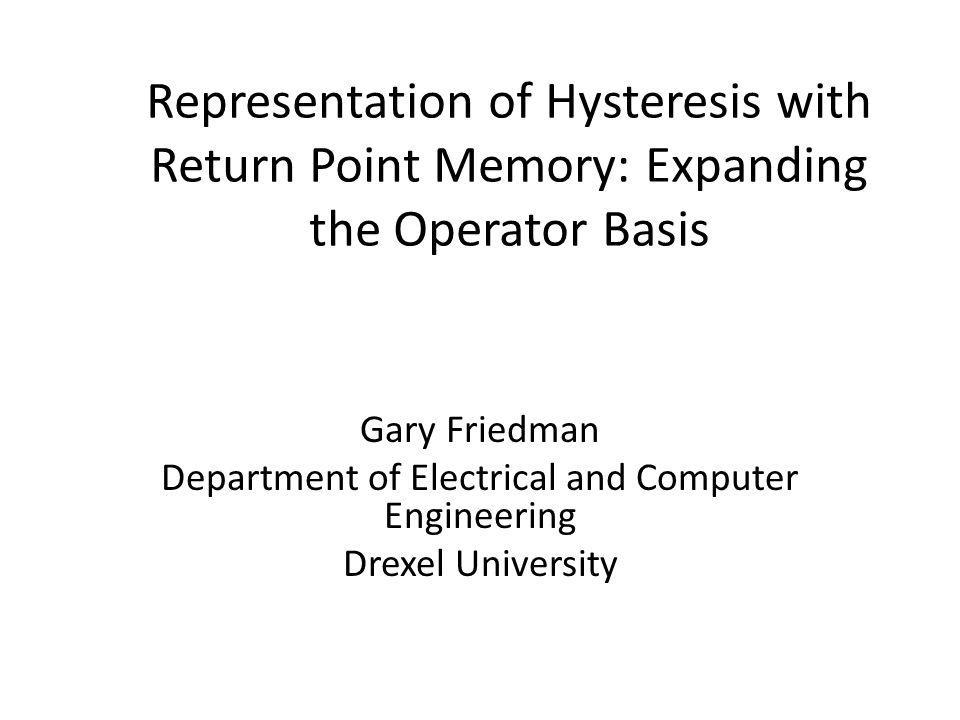 Representation of Hysteresis with Return Point Memory: Expanding the Operator Basis Gary Friedman Department of Electrical and Computer Engineering Dr
