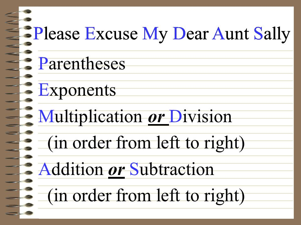 Please Excuse My Dear Aunt Sally Parentheses Exponents Multiplication or Division (in order from left to right) Addition or Subtraction (in order from left to right)