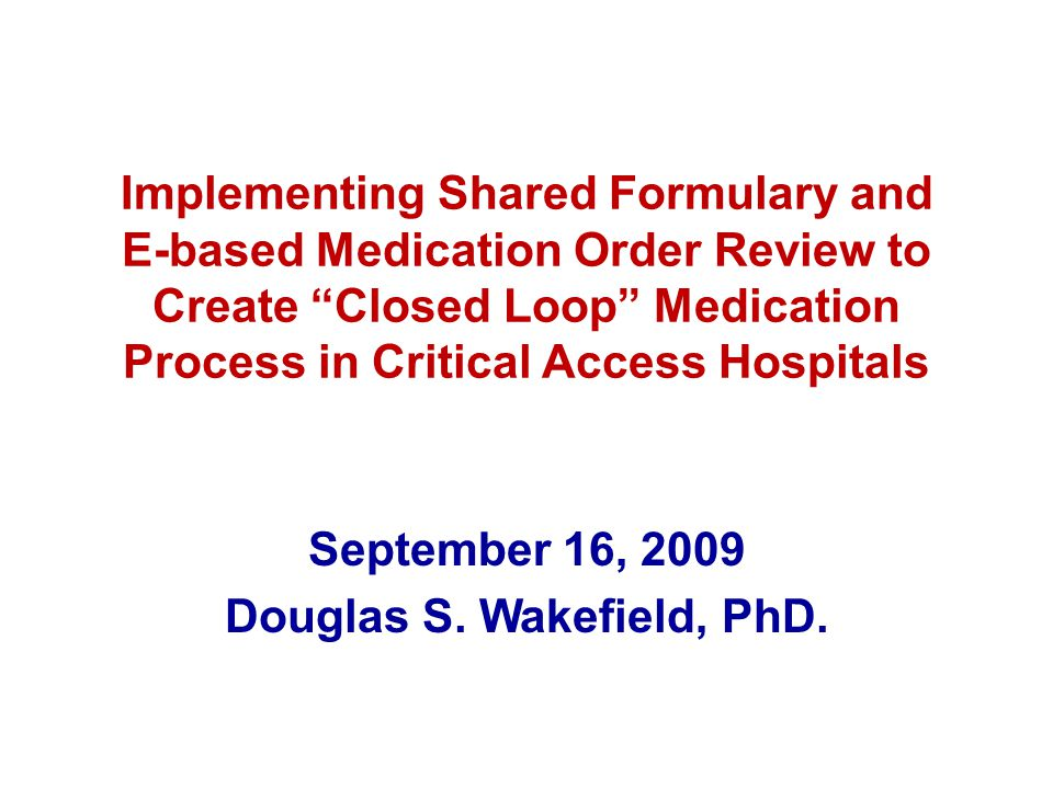 Implementing Shared Formulary and E-based Medication Order Review to Create Closed Loop Medication Process in Critical Access Hospitals September 16, 2009 Douglas S.
