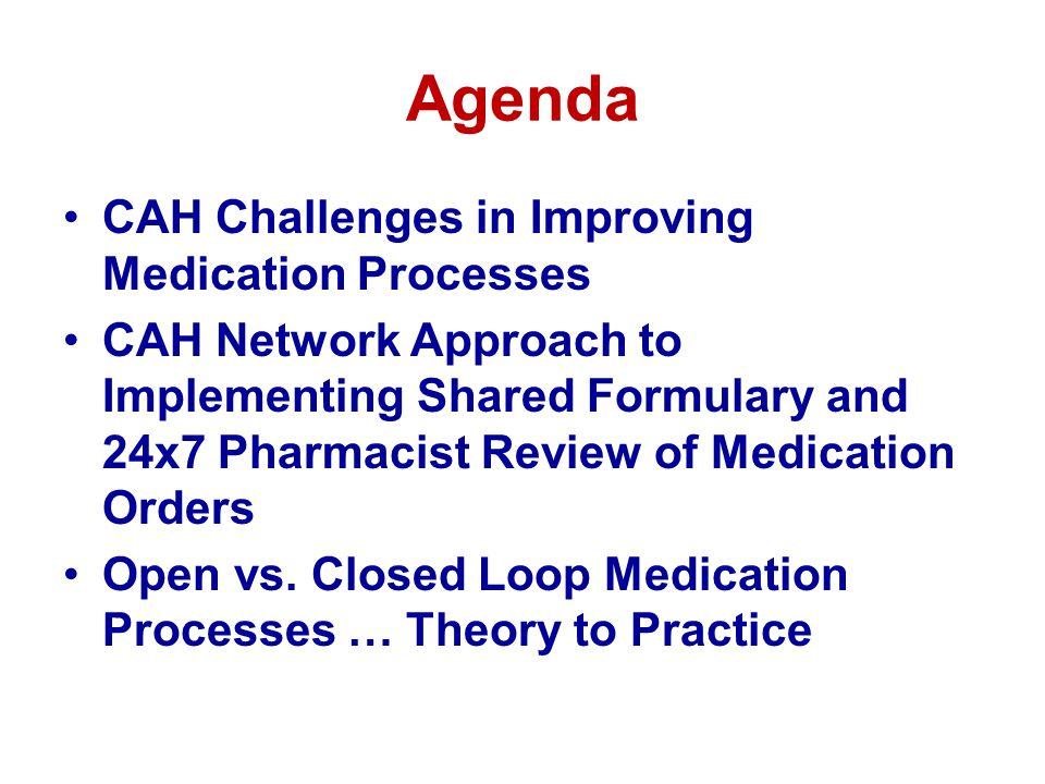 Agenda CAH Challenges in Improving Medication Processes CAH Network Approach to Implementing Shared Formulary and 24x7 Pharmacist Review of Medication Orders Open vs.
