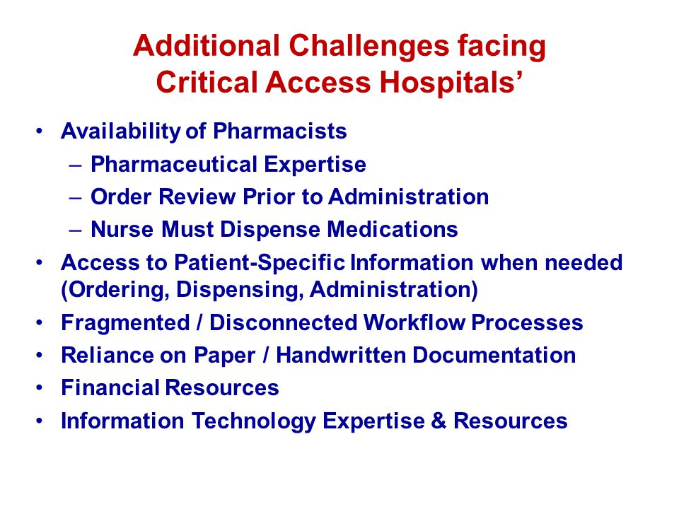 Additional Challenges facing Critical Access Hospitals Availability of Pharmacists –Pharmaceutical Expertise –Order Review Prior to Administration –Nurse Must Dispense Medications Access to Patient-Specific Information when needed (Ordering, Dispensing, Administration) Fragmented / Disconnected Workflow Processes Reliance on Paper / Handwritten Documentation Financial Resources Information Technology Expertise & Resources