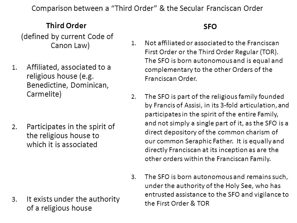 Comparison between a Third Order & the Secular Franciscan Order Third Order (defined by current Code of Canon Law) 1. Affiliated, associated to a reli