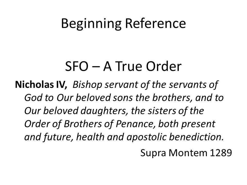Beginning Reference SFO – A True Order Nicholas IV, Bishop servant of the servants of God to Our beloved sons the brothers, and to Our beloved daughters, the sisters of the Order of Brothers of Penance, both present and future, health and apostolic benediction.