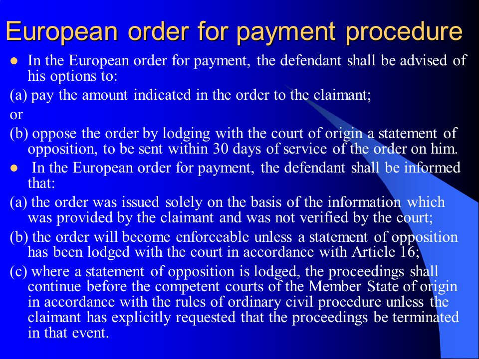 European order for payment procedure In the European order for payment, the defendant shall be advised of his options to: (a) pay the amount indicated in the order to the claimant; or (b) oppose the order by lodging with the court of origin a statement of opposition, to be sent within 30 days of service of the order on him.