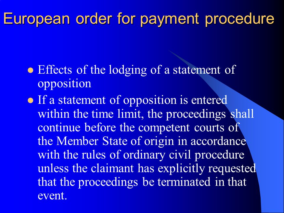 European order for payment procedure Effects of the lodging of a statement of opposition If a statement of opposition is entered within the time limit, the proceedings shall continue before the competent courts of the Member State of origin in accordance with the rules of ordinary civil procedure unless the claimant has explicitly requested that the proceedings be terminated in that event.