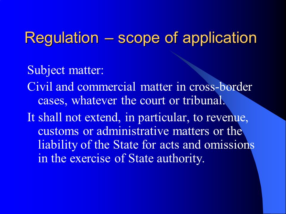 Regulation – scope of application Subject matter: Civil and commercial matter in cross-border cases, whatever the court or tribunal.