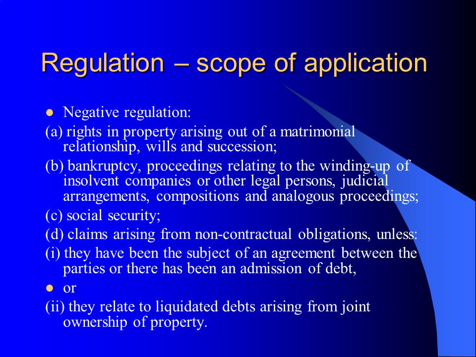 Regulation – scope of application Negative regulation: (a) rights in property arising out of a matrimonial relationship, wills and succession; (b) bankruptcy, proceedings relating to the winding-up of insolvent companies or other legal persons, judicial arrangements, compositions and analogous proceedings; (c) social security; (d) claims arising from non-contractual obligations, unless: (i) they have been the subject of an agreement between the parties or there has been an admission of debt, or (ii) they relate to liquidated debts arising from joint ownership of property.