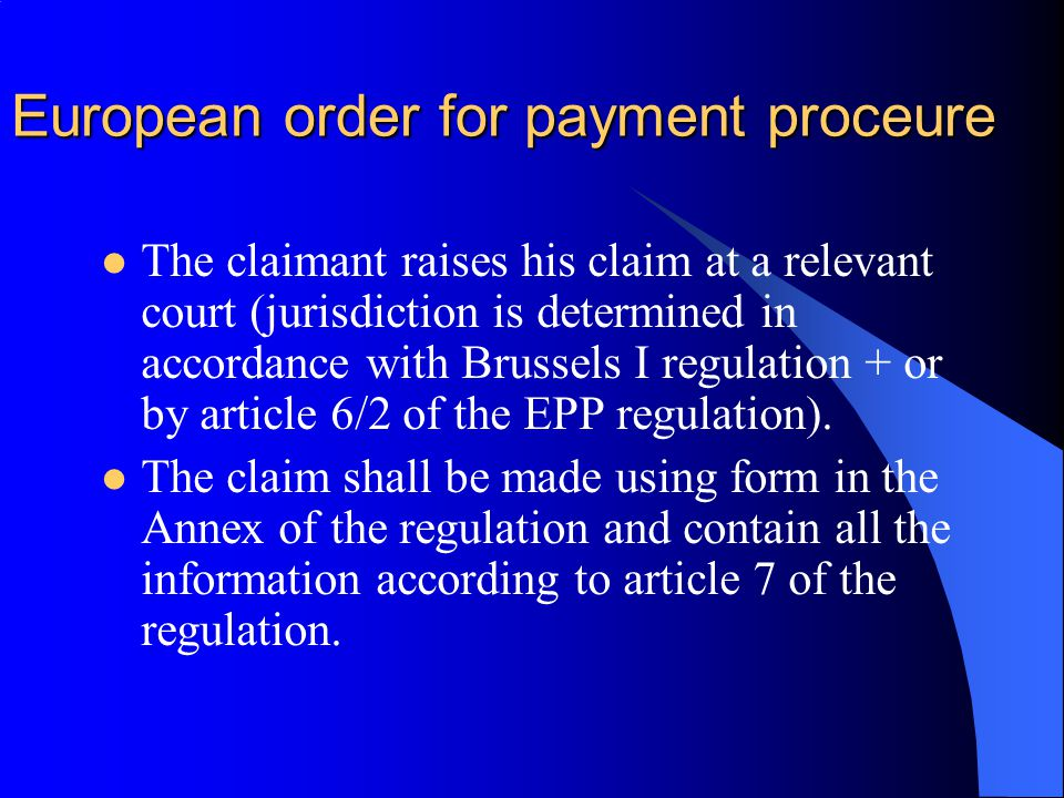 European order for payment proceure The claimant raises his claim at a relevant court (jurisdiction is determined in accordance with Brussels I regulation + or by article 6/2 of the EPP regulation).