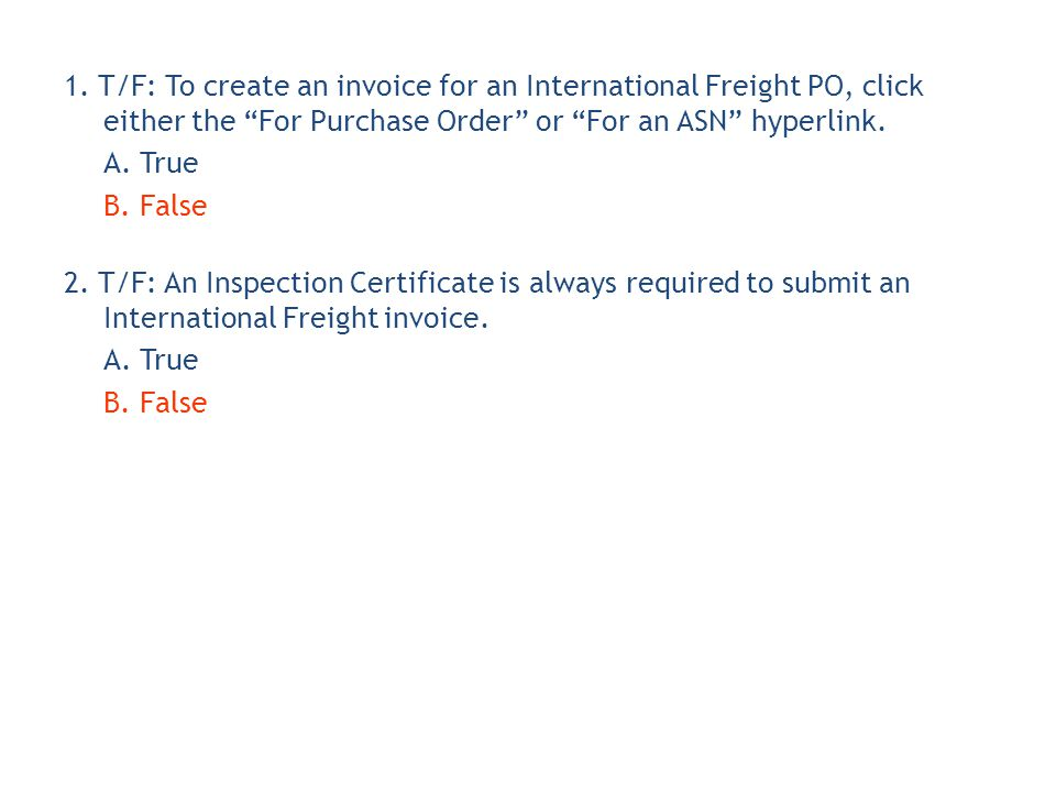 1. T/F: To create an invoice for an International Freight PO, click either the For Purchase Order or For an ASN hyperlink. A. True B. False 2. T/F: An