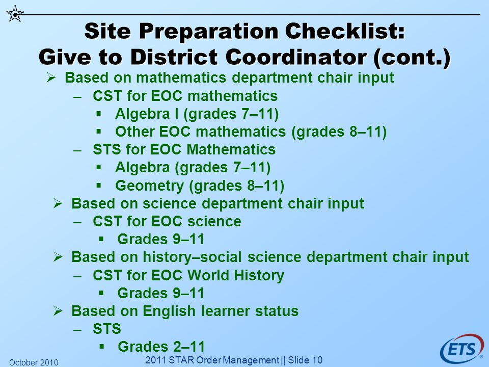 Site Preparation Checklist: Give to District Coordinator (cont.) Based on mathematics department chair input –CST for EOC mathematics Algebra I (grades 7–11) Other EOC mathematics (grades 8–11) –STS for EOC Mathematics Algebra (grades 7–11) Geometry (grades 8–11) Based on science department chair input –CST for EOC science Grades 9–11 Based on history–social science department chair input –CST for EOC World History Grades 9–11 Based on English learner status –STS Grades 2–11 2011 STAR Order Management || Slide 10 October 2010