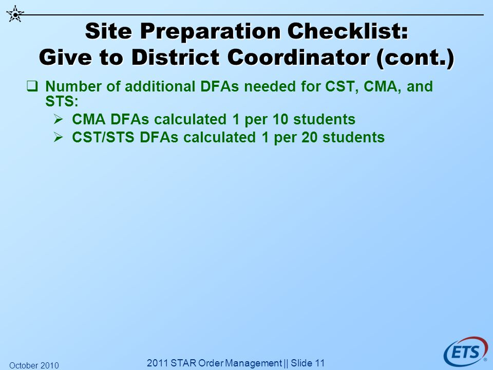 Site Preparation Checklist: Give to District Coordinator (cont.) Number of additional DFAs needed for CST, CMA, and STS: CMA DFAs calculated 1 per 10 students CST/STS DFAs calculated 1 per 20 students 2011 STAR Order Management || Slide 11 October 2010