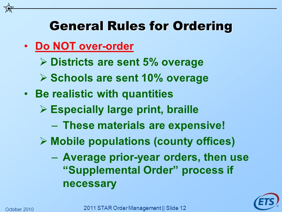 General Rules for Ordering Do NOT over-order Districts are sent 5% overage Schools are sent 10% overage Be realistic with quantities Especially large print, braille –These materials are expensive.