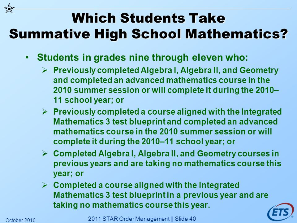 Which Students Take Summative High School Mathematics? Students in grades nine through eleven who: Previously completed Algebra I, Algebra II, and Geo