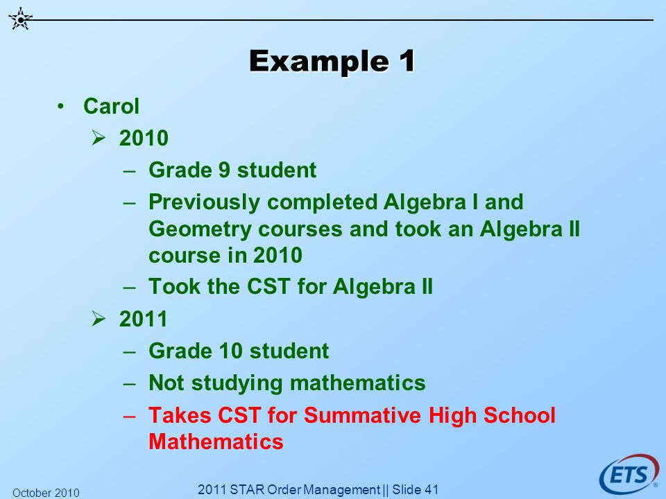 Example 1 Carol 2010 –Grade 9 student –Previously completed Algebra I and Geometry courses and took an Algebra II course in 2010 –Took the CST for Algebra II 2011 –Grade 10 student –Not studying mathematics –Takes CST for Summative High School Mathematics 2011 STAR Order Management || Slide 41 October 2010