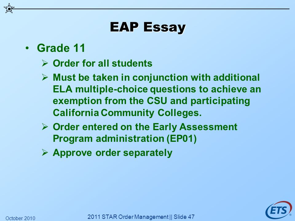 EAP Essay Grade 11 Order for all students Must be taken in conjunction with additional ELA multiple-choice questions to achieve an exemption from the CSU and participating California Community Colleges.