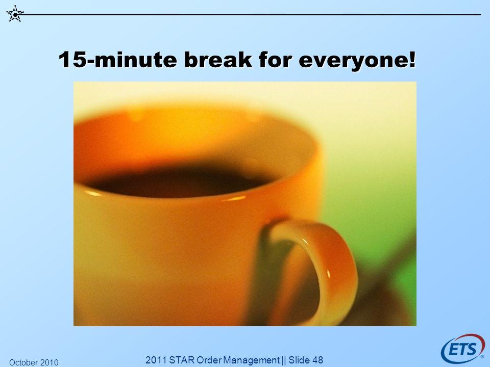 15-minute break for everyone! 2011 STAR Order Management || Slide 48 October 2010