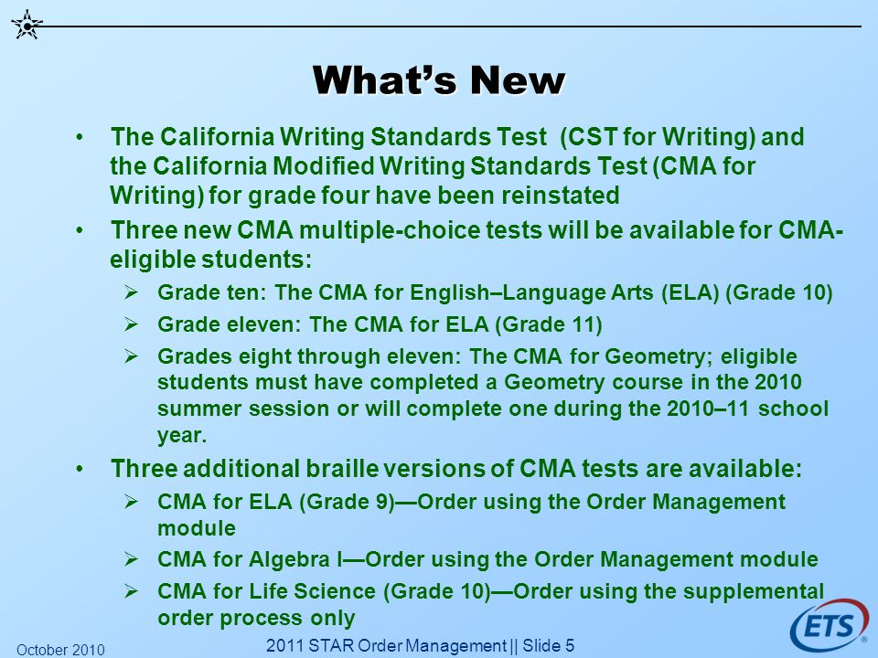 Whats New The California Writing Standards Test (CST for Writing) and the California Modified Writing Standards Test (CMA for Writing) for grade four have been reinstated Three new CMA multiple-choice tests will be available for CMA- eligible students: Grade ten: The CMA for English–Language Arts (ELA) (Grade 10) Grade eleven: The CMA for ELA (Grade 11) Grades eight through eleven: The CMA for Geometry; eligible students must have completed a Geometry course in the 2010 summer session or will complete one during the 2010–11 school year.