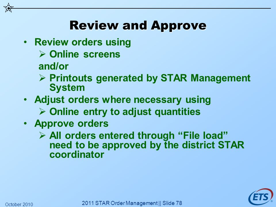 Review and Approve Review orders using Online screens and/or Printouts generated by STAR Management System Adjust orders where necessary using Online entry to adjust quantities Approve orders All orders entered through File load need to be approved by the district STAR coordinator 2011 STAR Order Management || Slide 78 October 2010