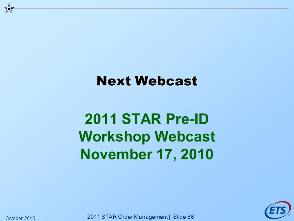 Next Webcast 2011 STAR Pre-ID Workshop Webcast November 17, 2010 2011 STAR Order Management || Slide 86 October 2010