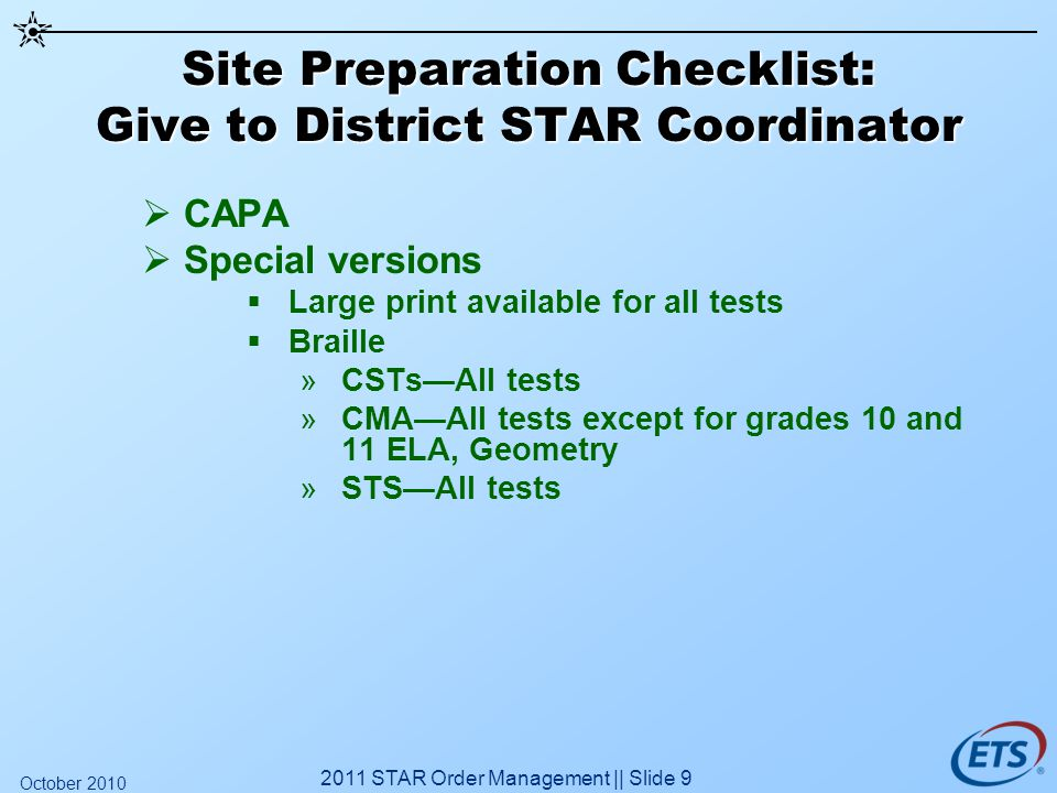 Site Preparation Checklist: Give to District STAR Coordinator CAPA Special versions Large print available for all tests Braille »CSTsAll tests »CMAAll tests except for grades 10 and 11 ELA, Geometry »STSAll tests 2011 STAR Order Management || Slide 9 October 2010