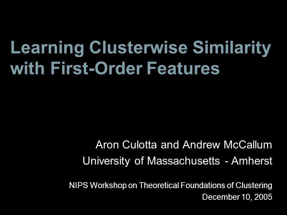 Learning Clusterwise Similarity with First-Order Features Aron Culotta and Andrew McCallum University of Massachusetts - Amherst NIPS Workshop on Theoretical Foundations of Clustering December 10, 2005