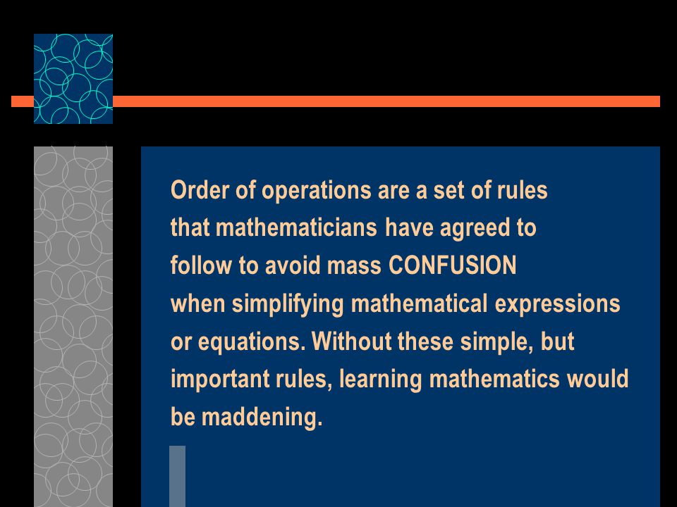 Order of operations are a set of rules that mathematicians have agreed to follow to avoid mass CONFUSION when simplifying mathematical expressions or equations.
