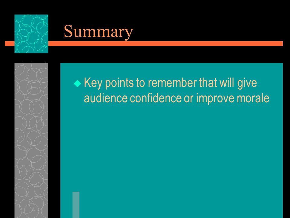 Summary Key points to remember that will give audience confidence or improve morale