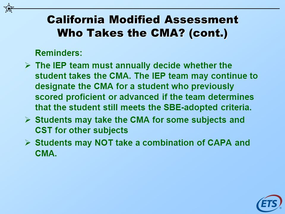 California Modified Assessment Who Takes the CMA? (cont.) Reminders: The IEP team must annually decide whether the student takes the CMA. The IEP team