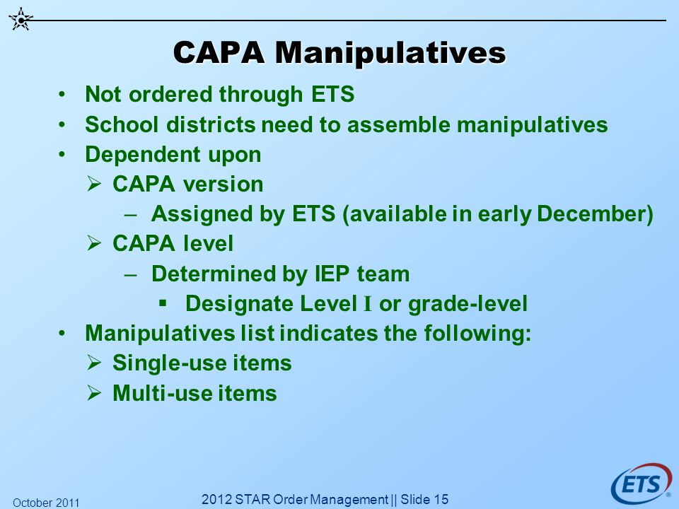CAPA Manipulatives Not ordered through ETS School districts need to assemble manipulatives Dependent upon CAPA version –Assigned by ETS (available in