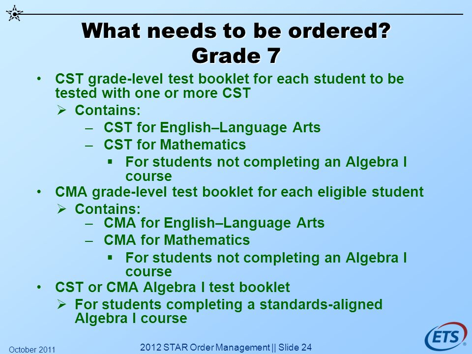What needs to be ordered? Grade 7 CST grade-level test booklet for each student to be tested with one or more CST Contains: –CST for English–Language
