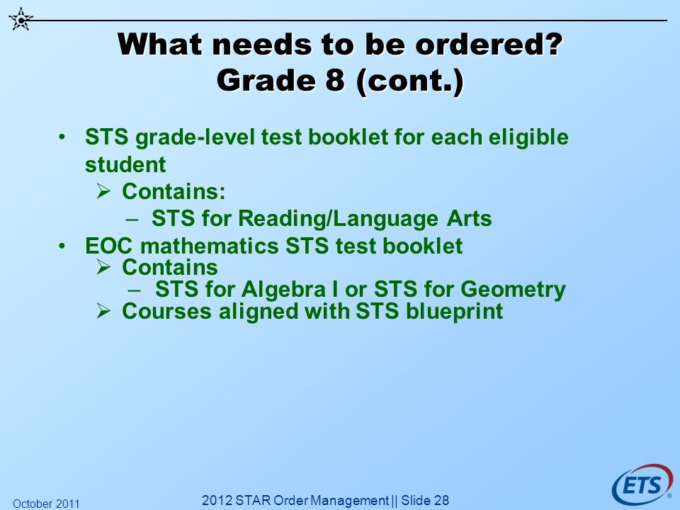 What needs to be ordered? Grade 8 (cont.) STS grade-level test booklet for each eligible student Contains: –STS for Reading/Language Arts EOC mathemat