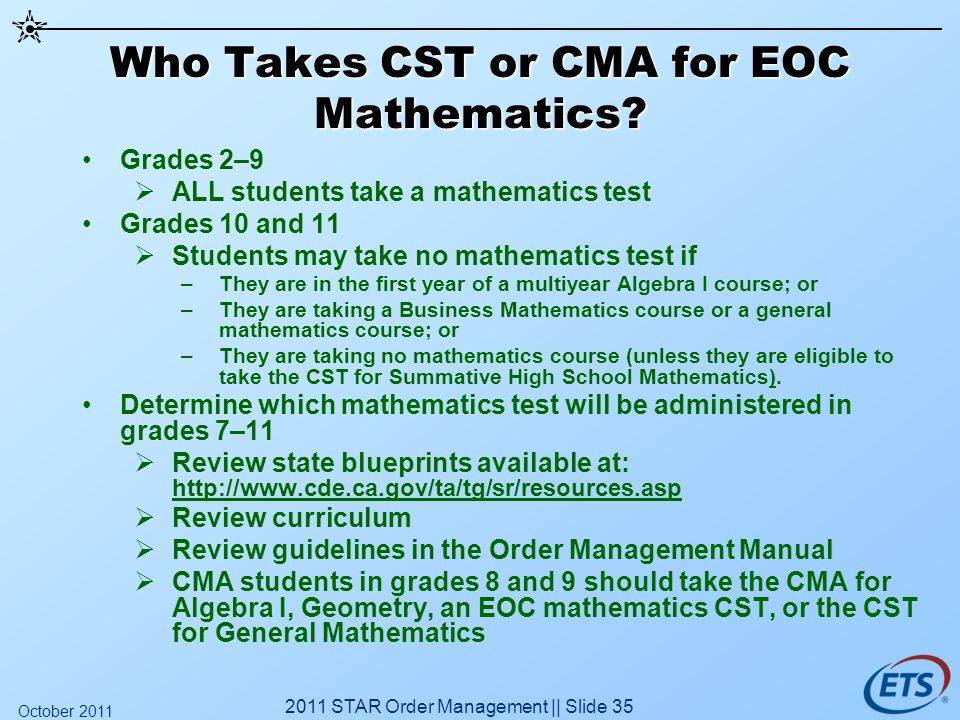 Who Takes CST or CMA for EOC Mathematics? Grades 2–9 ALL students take a mathematics test Grades 10 and 11 Students may take no mathematics test if –T