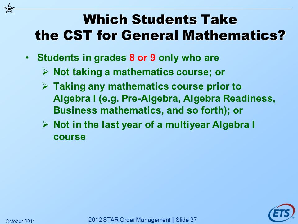 Which Students Take the CST for General Mathematics? Students in grades 8 or 9 only who are Not taking a mathematics course; or Taking any mathematics