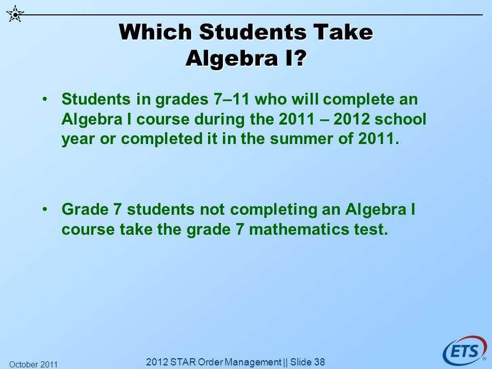 Which Students Take Algebra I? Students in grades 7–11 who will complete an Algebra I course during the 2011 – 2012 school year or completed it in the