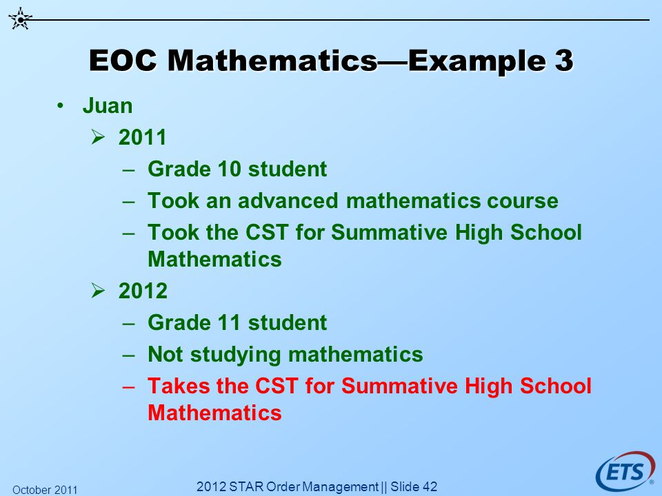 EOC MathematicsExample 3 Juan 2011 –Grade 10 student –Took an advanced mathematics course –Took the CST for Summative High School Mathematics 2012 –Gr